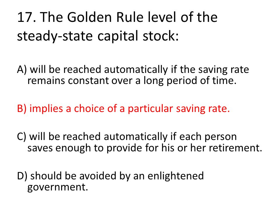 17. The Golden Rule level of the steady-state capital stock: A) will be reached automatically if the saving rate remains constant over a long period o