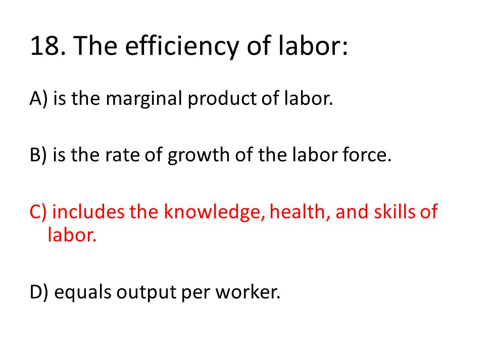 18. The efficiency of labor: A) is the marginal product of labor. B) is the rate of growth of the labor force. C) includes the knowledge, health, and