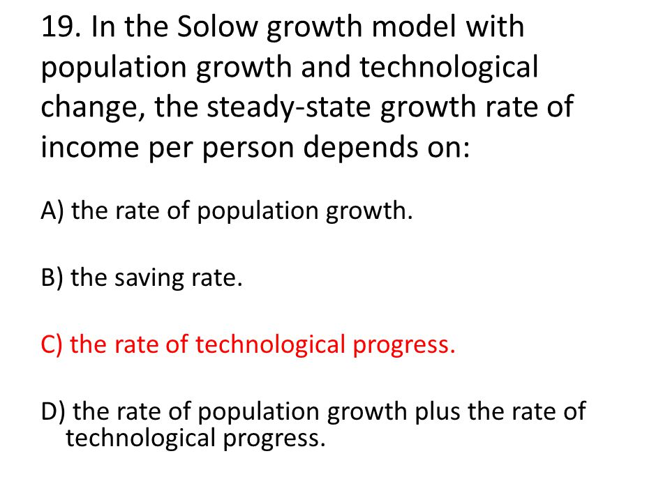 19. In the Solow growth model with population growth and technological change, the steady-state growth rate of income per person depends on: A) the ra