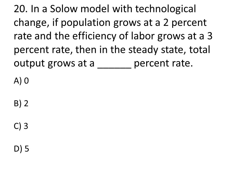 20. In a Solow model with technological change, if population grows at a 2 percent rate and the efficiency of labor grows at a 3 percent rate, then in