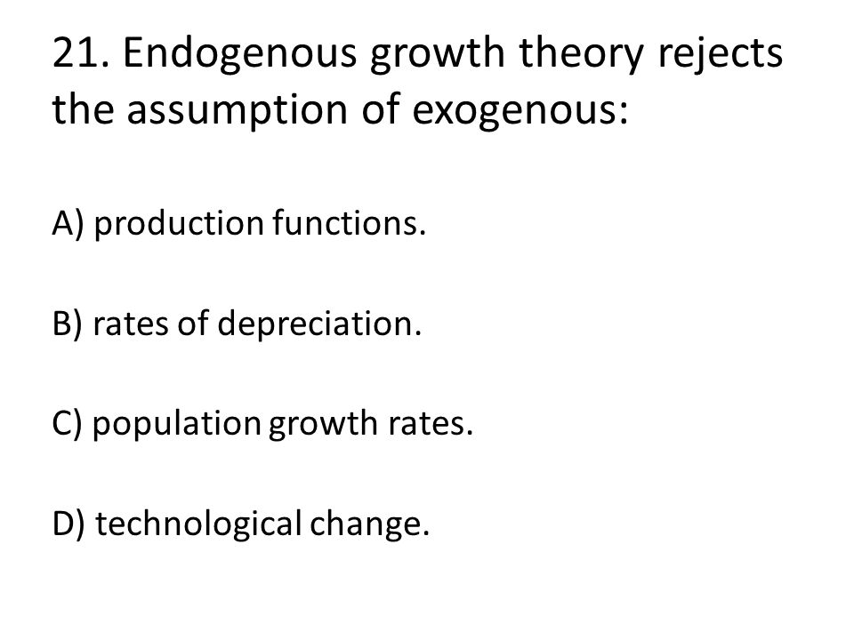 21. Endogenous growth theory rejects the assumption of exogenous: A) production functions. B) rates of depreciation. C) population growth rates. D) te