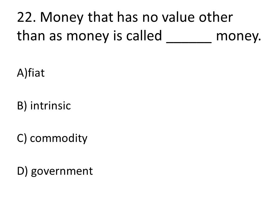 22. Money that has no value other than as money is called ______ money. A)fiat B) intrinsic C) commodity D) government