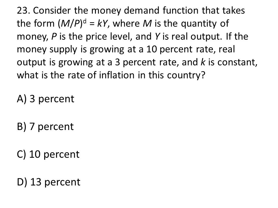 23. Consider the money demand function that takes the form (M/P) d = kY, where M is the quantity of money, P is the price level, and Y is real output.