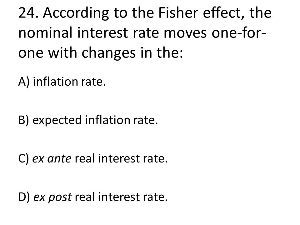 24. According to the Fisher effect, the nominal interest rate moves one-for- one with changes in the: A) inflation rate. B) expected inflation rate. C