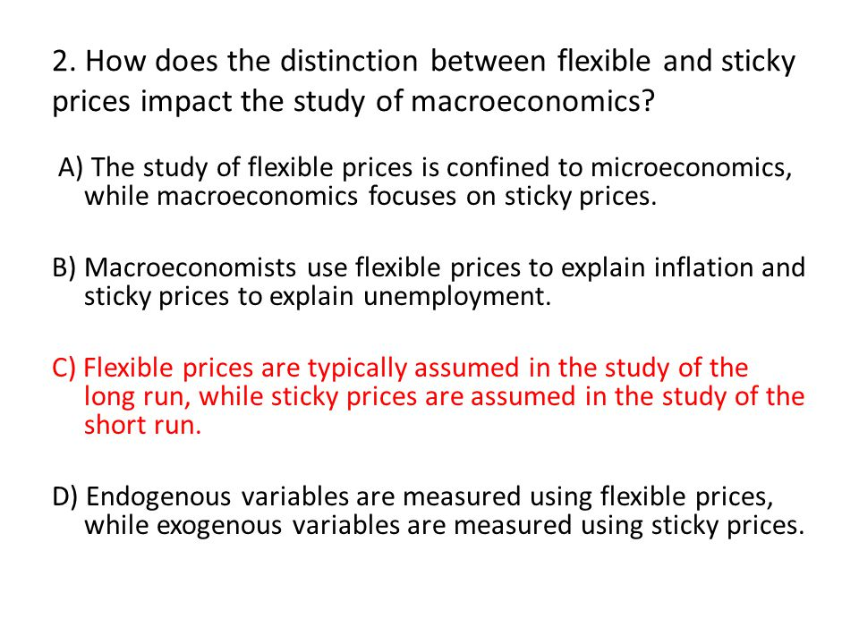 2. How does the distinction between flexible and sticky prices impact the study of macroeconomics? A) The study of flexible prices is confined to micr