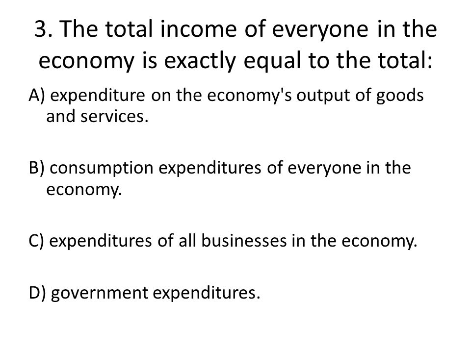 3. The total income of everyone in the economy is exactly equal to the total: A) expenditure on the economy's output of goods and services. B) consump