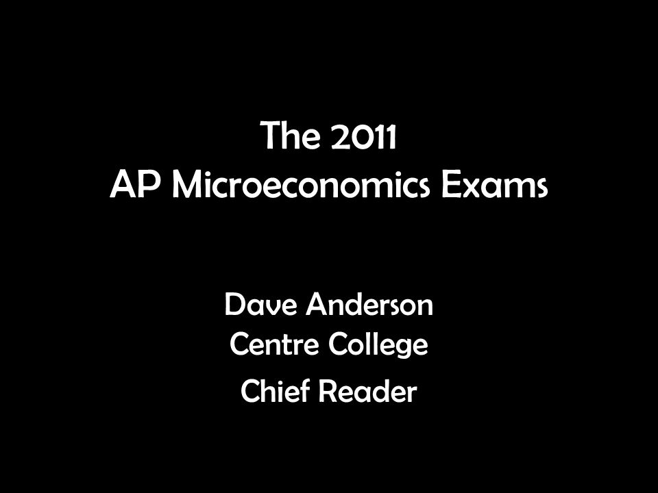 The 2011 AP Microeconomics Exams Dave Anderson Centre College Chief Reader