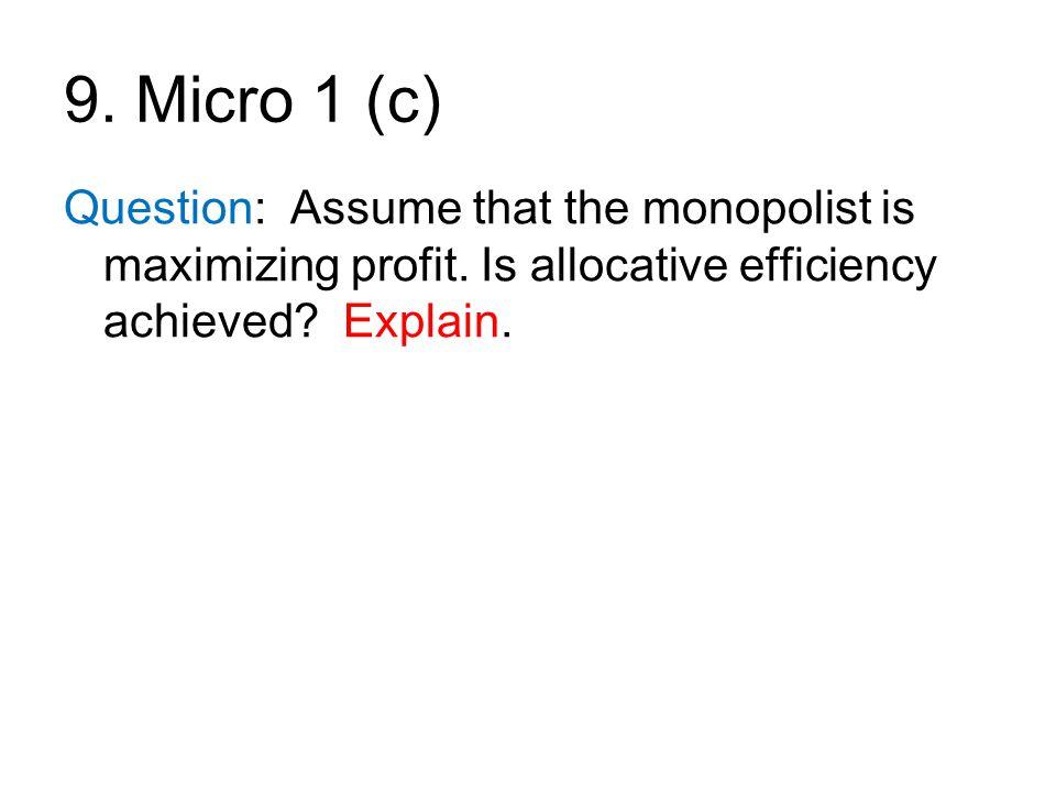 9. Micro 1 (c) Question: Assume that the monopolist is maximizing profit. Is allocative efficiency achieved? Explain.