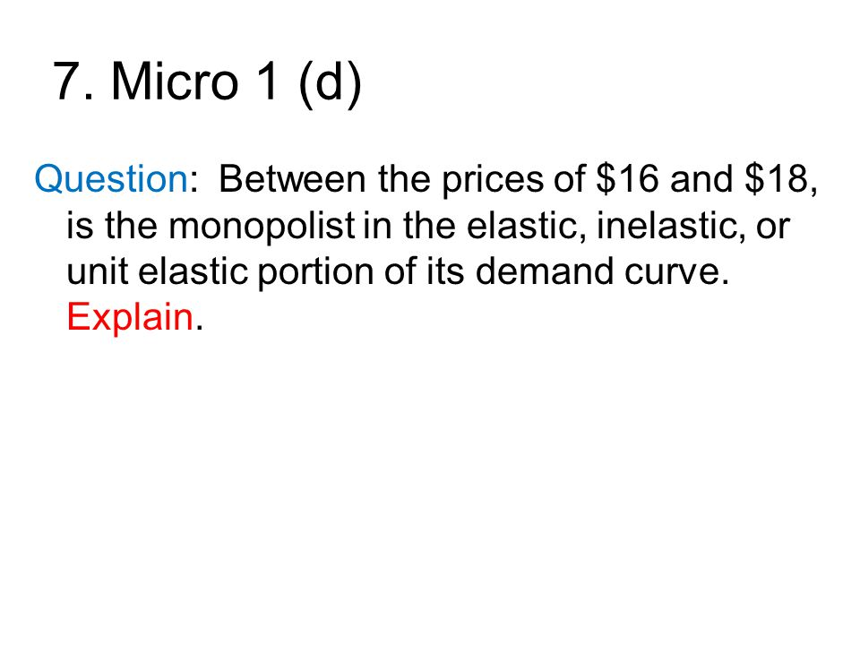 7. Micro 1 (d) Question: Between the prices of $16 and $18, is the monopolist in the elastic, inelastic, or unit elastic portion of its demand curve.