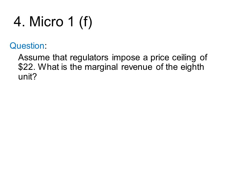 4. Micro 1 (f) Question: Assume that regulators impose a price ceiling of $22. What is the marginal revenue of the eighth unit?
