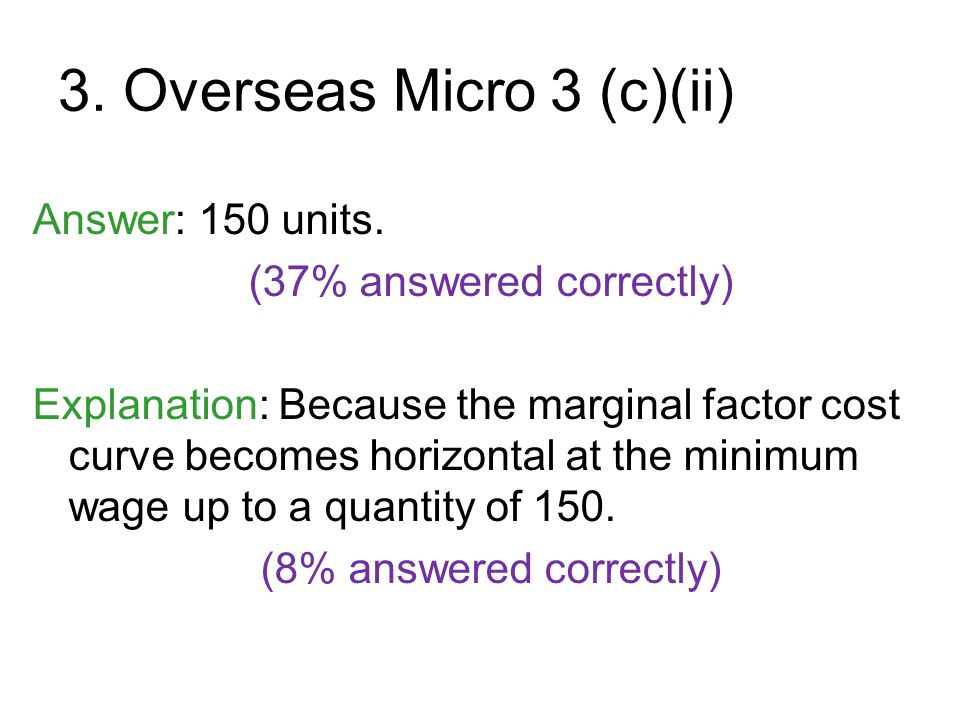 3. Overseas Micro 3 (c)(ii) Answer: 150 units. (37% answered correctly) Explanation: Because the marginal factor cost curve becomes horizontal at the
