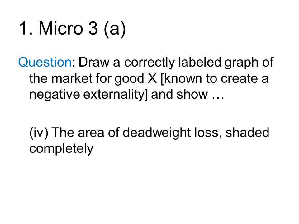 1. Micro 3 (a) Question: Draw a correctly labeled graph of the market for good X [known to create a negative externality] and show … (iv) The area of