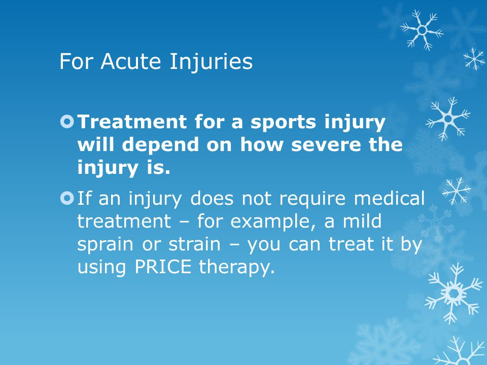 For Acute Injuries Treatment for a sports injury will depend on how severe the injury is. If an injury does not require medical treatment – for exampl