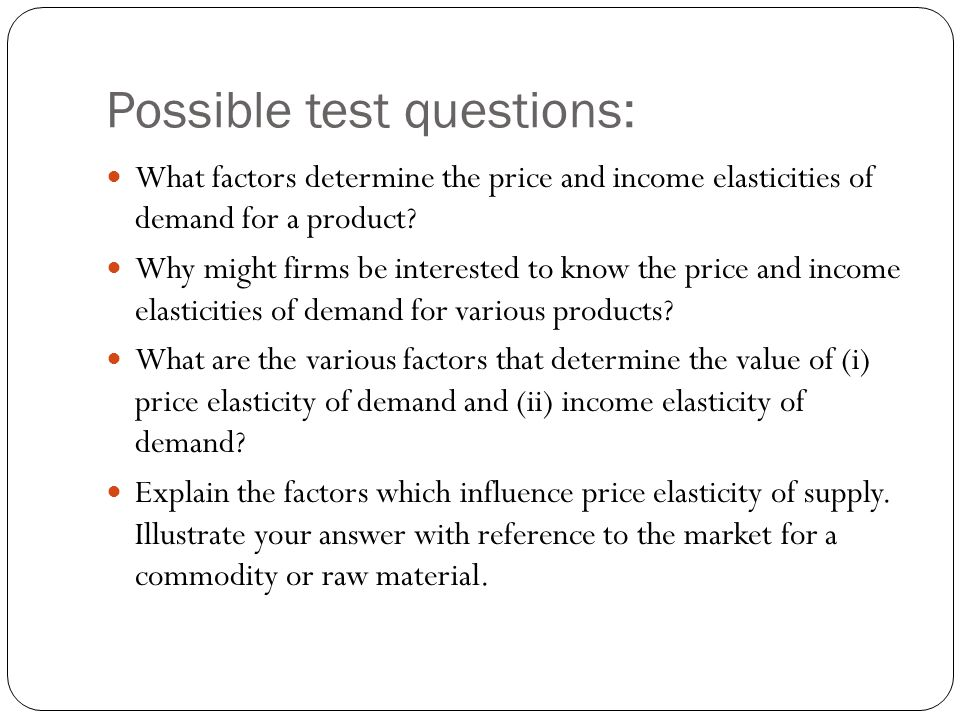 Possible test questions: What factors determine the price and income elasticities of demand for a product.