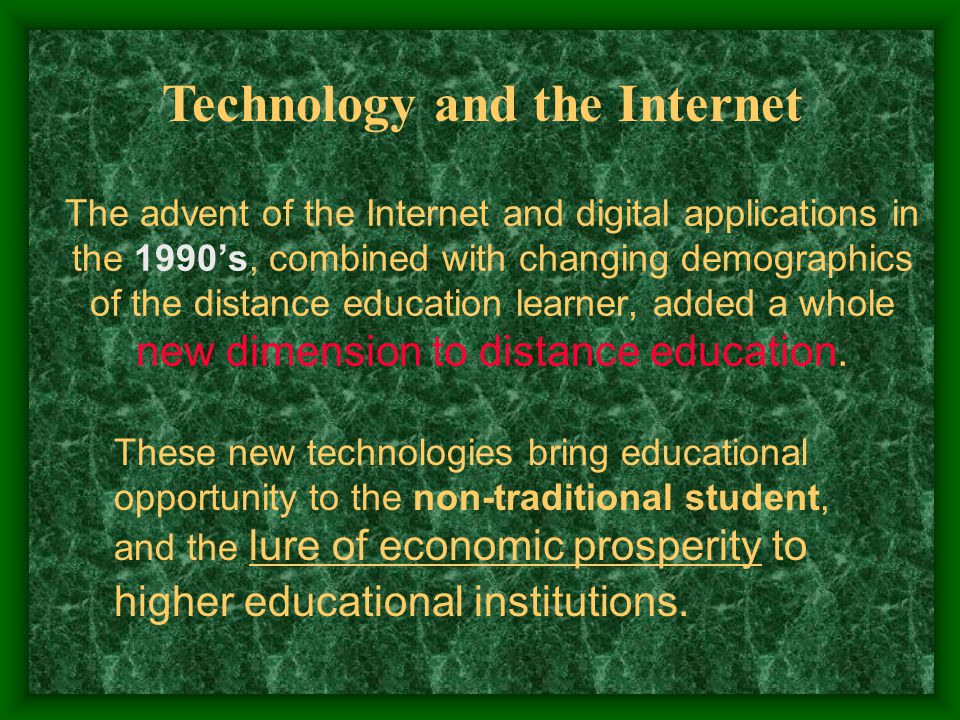 The advent of the Internet and digital applications in the 1990s, combined with changing demographics of the distance education learner, added a whole new dimension to distance education.