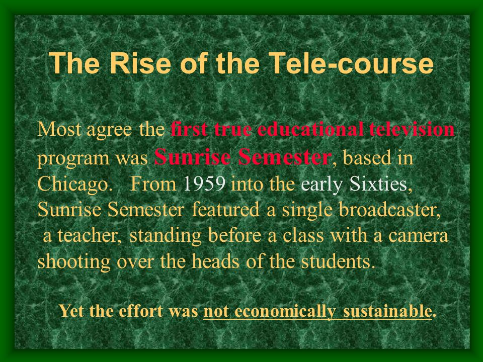The Rise of the Tele-course Most agree the first true educational television program was Sunrise Semester, based in Chicago.