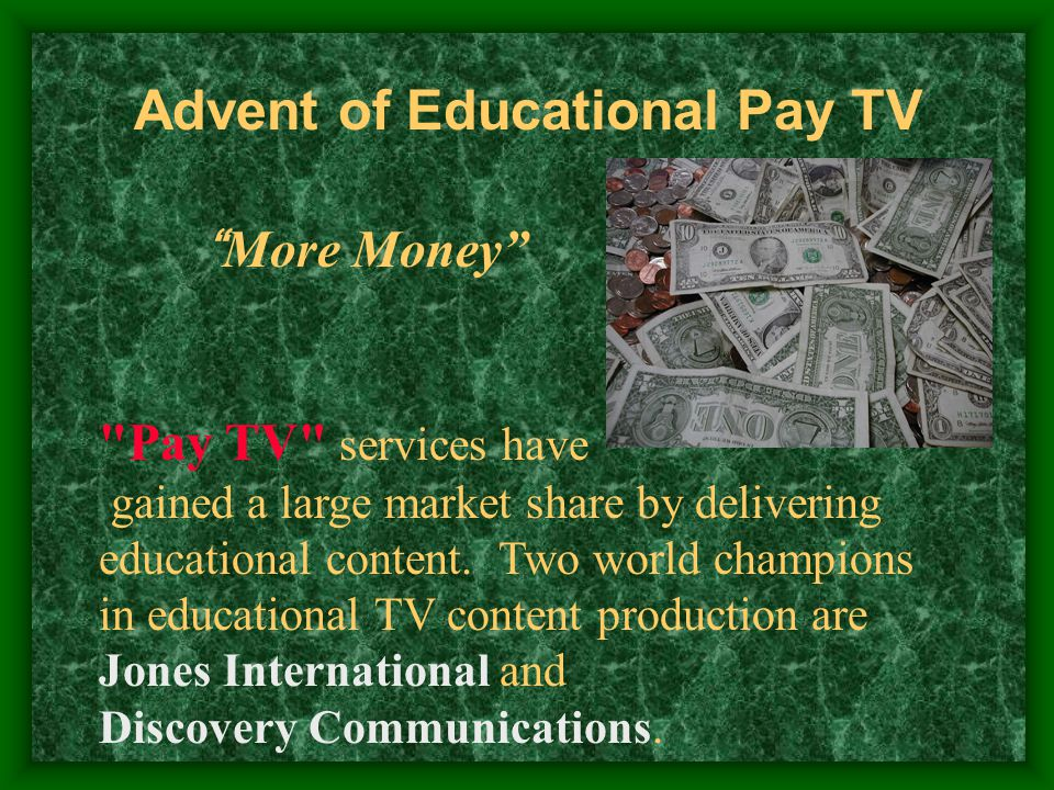 Advent of Educational Pay TV More Money Pay TV services have gained a large market share by delivering educational content.