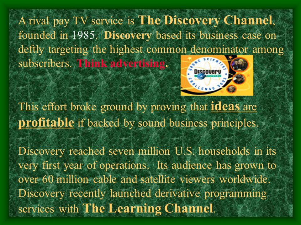 A rival pay TV service is The Discovery Channel, founded in 1985.