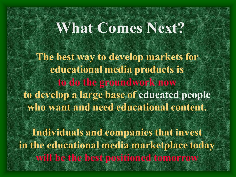 The best way to develop markets for educational media products is to do the groundwork now to develop a large base of educated people who want and need educational content.