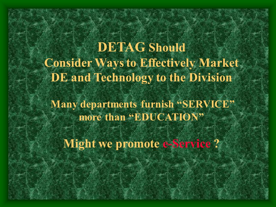 DETAG Should Consider Ways to Effectively Market DE and Technology to the Division Many departments furnish SERVICE more than EDUCATION Might we promote e-Service