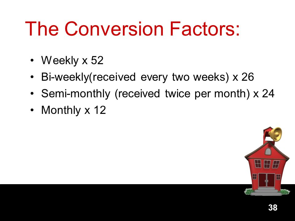 38 The Conversion Factors: Weekly x 52 Bi-weekly(received every two weeks) x 26 Semi-monthly (received twice per month) x 24 Monthly x 12