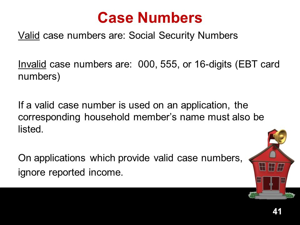 Case Numbers Valid case numbers are: Social Security Numbers Invalid case numbers are: 000, 555, or 16-digits (EBT card numbers) If a valid case number is used on an application, the corresponding household members name must also be listed.