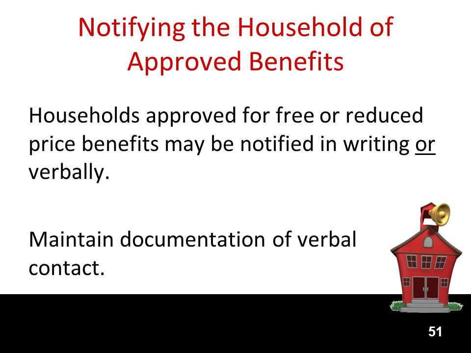 Notifying the Household of Approved Benefits Households approved for free or reduced price benefits may be notified in writing or verbally.