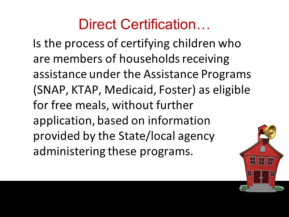 Direct Certification… Is the process of certifying children who are members of households receiving assistance under the Assistance Programs (SNAP, KTAP, Medicaid, Foster) as eligible for free meals, without further application, based on information provided by the State/local agency administering these programs.