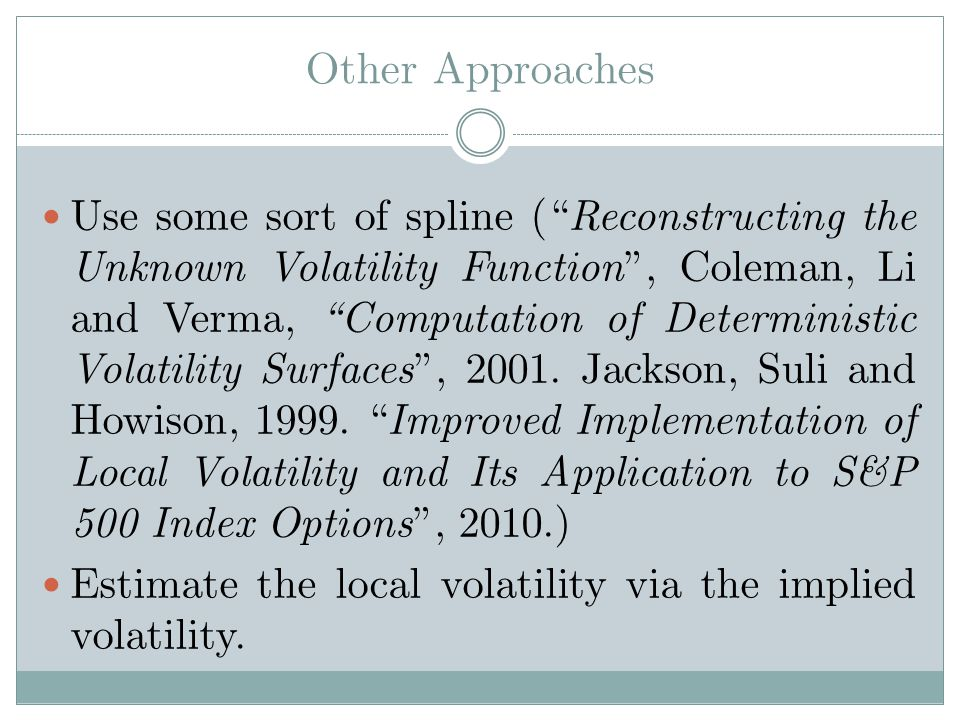 Other Approaches Use some sort of spline ( Reconstructing the Unknown Volatility Function, Coleman, Li and Verma, Computation of Deterministic Volatility Surfaces, 2001.