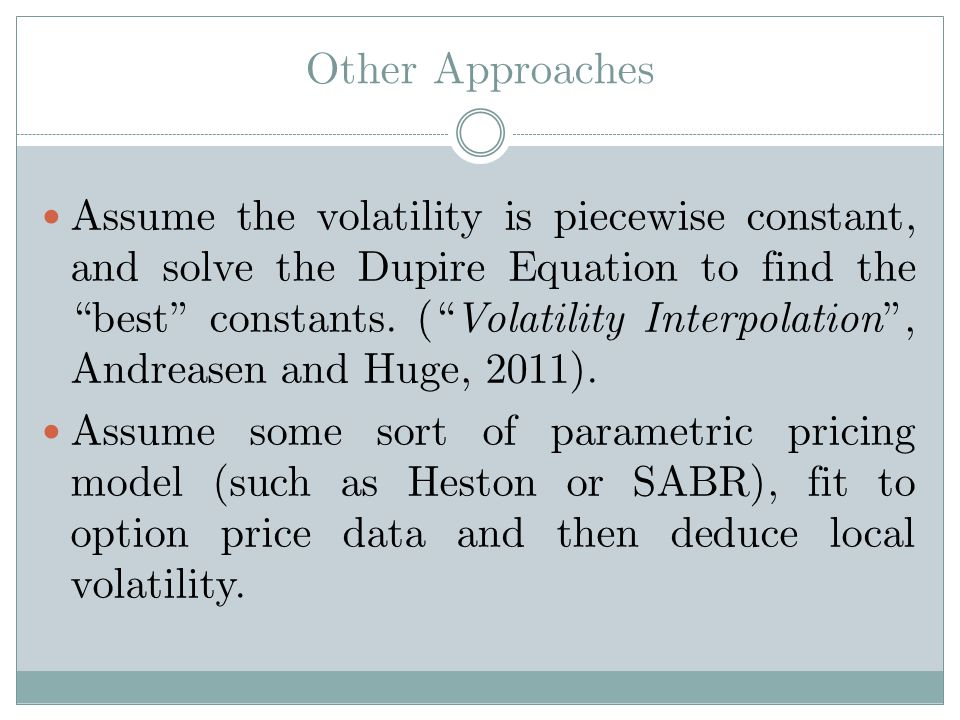 Other Approaches Assume the volatility is piecewise constant, and solve the Dupire Equation to find the best constants.