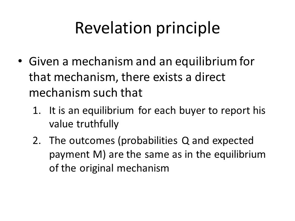 Revelation principle Given a mechanism and an equilibrium for that mechanism, there exists a direct mechanism such that 1.It is an equilibrium for each buyer to report his value truthfully 2.The outcomes (probabilities Q and expected payment M) are the same as in the equilibrium of the original mechanism