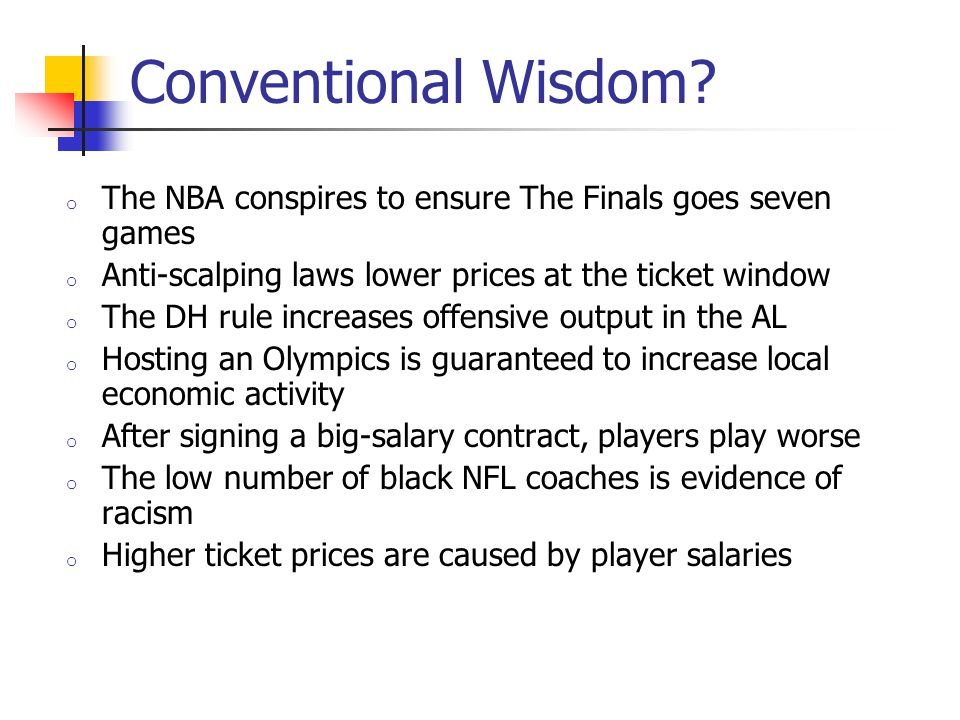 Conventional Wisdom? o The NBA conspires to ensure The Finals goes seven games o Anti-scalping laws lower prices at the ticket window o The DH rule in