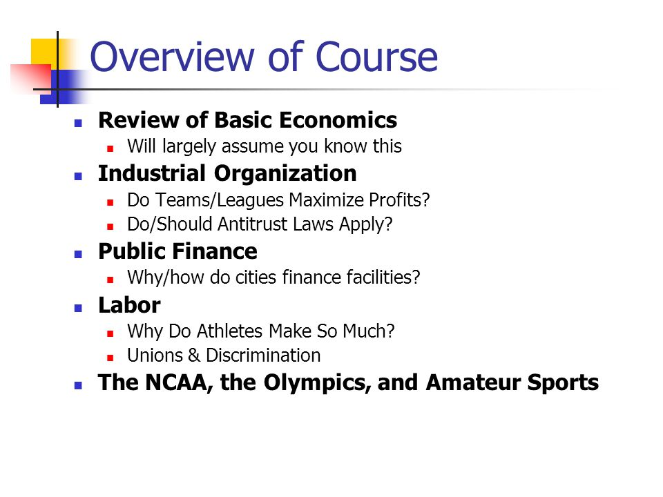 Overview of Course Review of Basic Economics Will largely assume you know this Industrial Organization Do Teams/Leagues Maximize Profits? Do/Should An