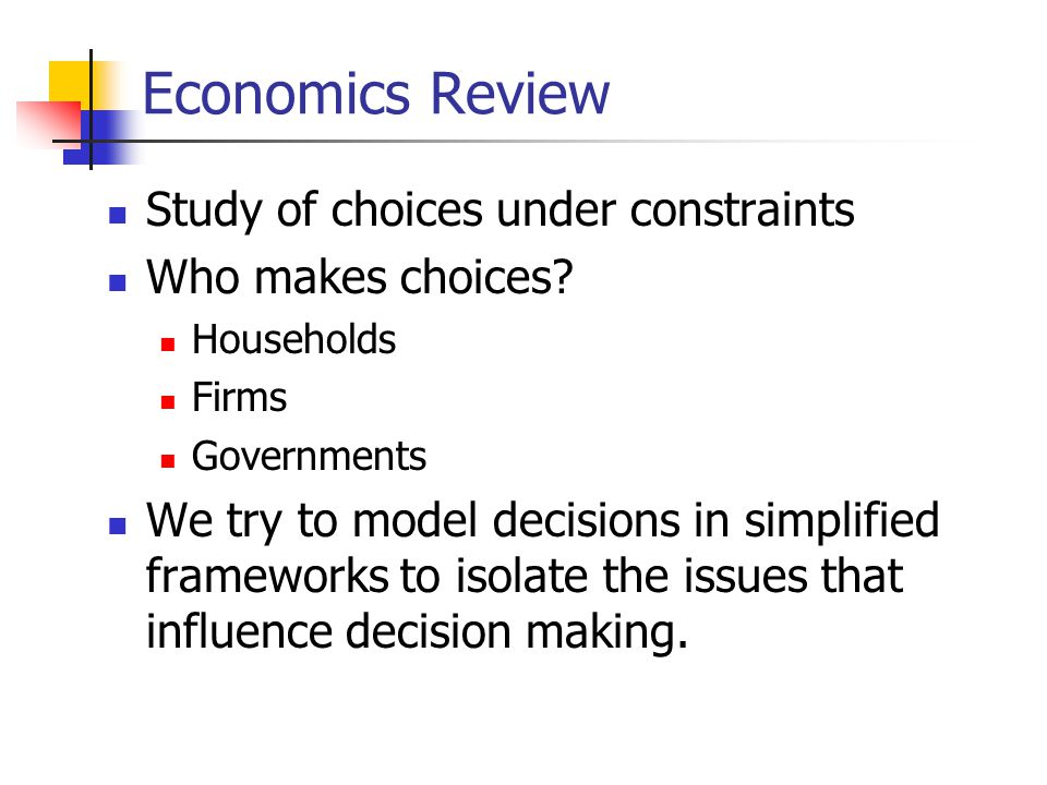 Economics Review Study of choices under constraints Who makes choices? Households Firms Governments We try to model decisions in simplified frameworks