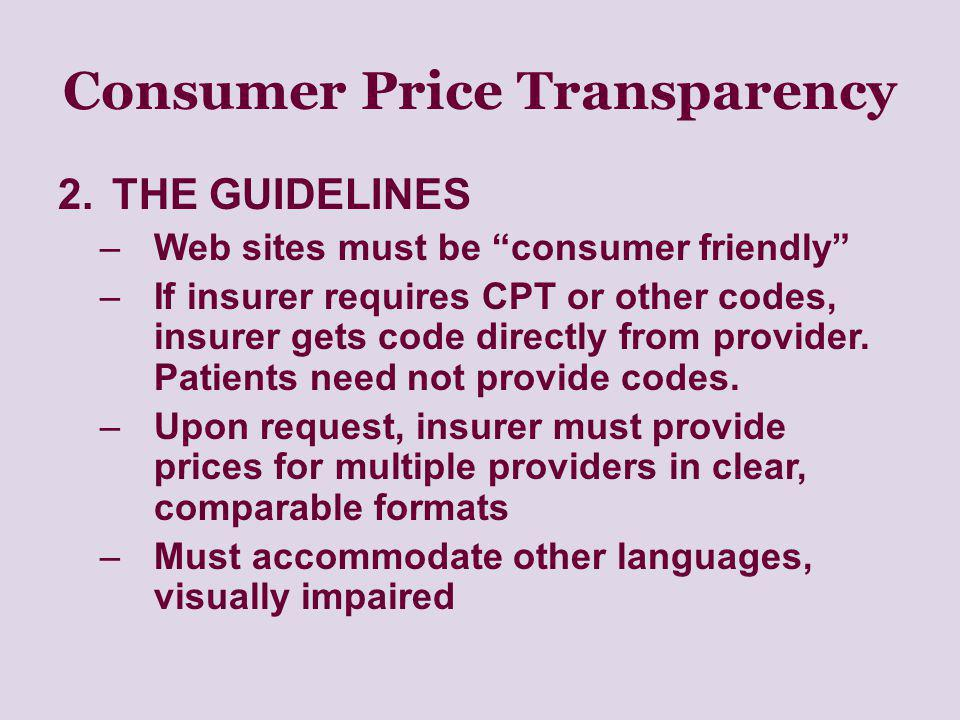 Consumer Price Transparency 2.THE GUIDELINES –Web sites must be consumer friendly –If insurer requires CPT or other codes, insurer gets code directly from provider.