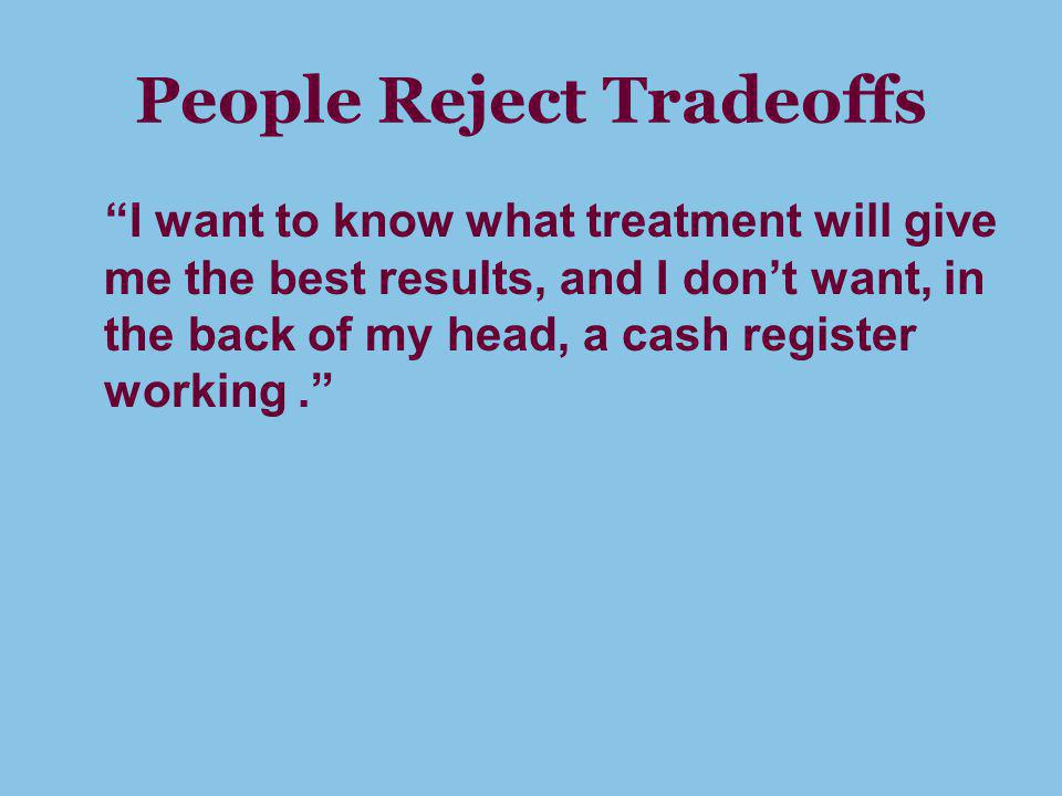 People Reject Tradeoffs I want to know what treatment will give me the best results, and I dont want, in the back of my head, a cash register working.