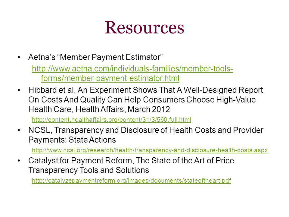 Resources Aetnas Member Payment Estimator http://www.aetna.com/individuals-families/member-tools- forms/member-payment-estimator.html Hibbard et al, An Experiment Shows That A Well-Designed Report On Costs And Quality Can Help Consumers Choose High-Value Health Care, Health Affairs, March 2012 http://content.healthaffairs.org/content/31/3/560.full.html NCSL, Transparency and Disclosure of Health Costs and Provider Payments: State Actions http://www.ncsl.org/research/health/transparency-and-disclosure-health-costs.aspx Catalyst for Payment Reform, The State of the Art of Price Transparency Tools and Solutions November, 2013 http://catalyzepaymentreform.org/images/documents/stateoftheart.pdf