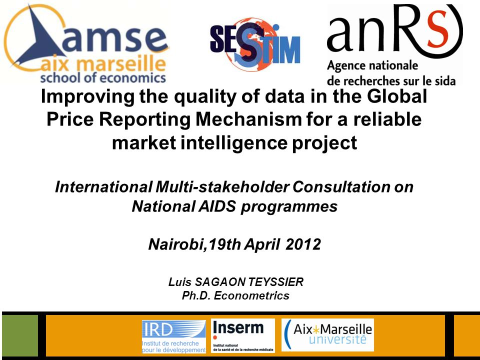 Improving the quality of data in the Global Price Reporting Mechanism for a reliable market intelligence project International Multi-stakeholder Consultation on National AIDS programmes Nairobi,19th April 2012 Luis SAGAON TEYSSIER Ph.D.