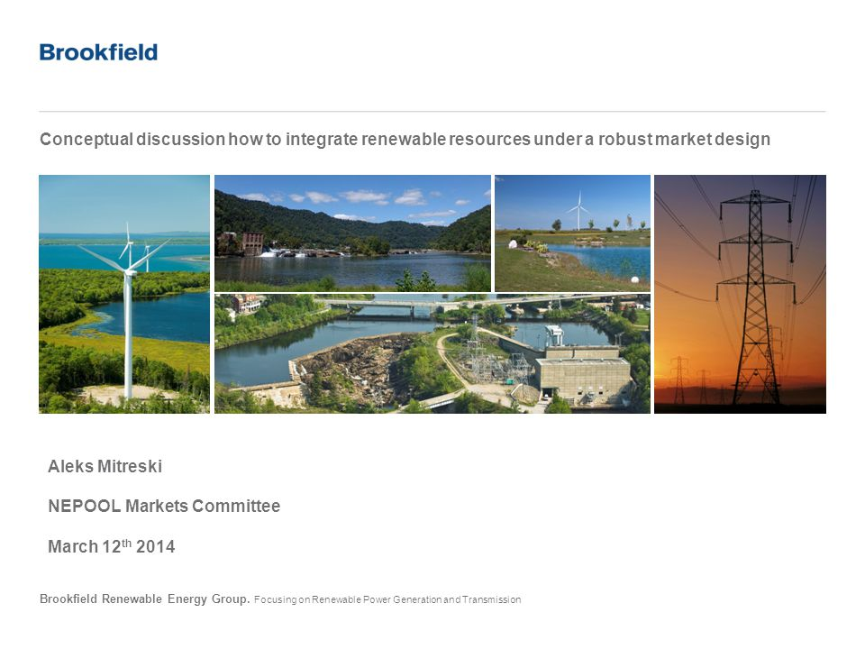 Brookfield Renewable Energy Group. Focusing on Renewable Power Generation and Transmission Conceptual discussion how to integrate renewable resources