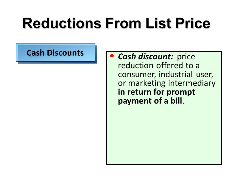Cash discount: price reduction offered to a consumer, industrial user, or marketing intermediary in return for prompt payment of a bill. Reductions Fr