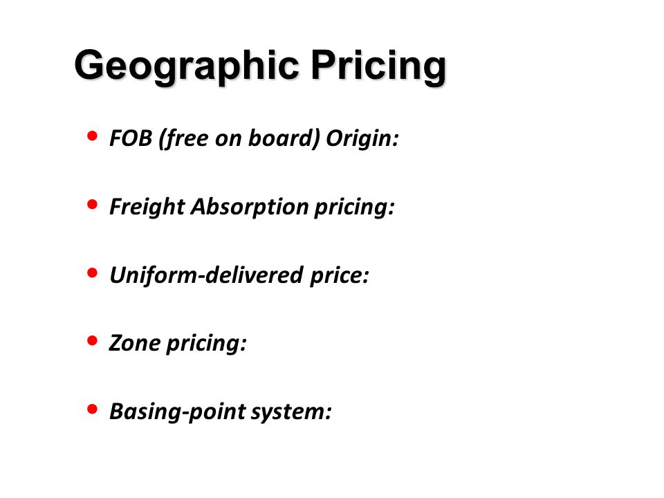 Geographic Pricing FOB (free on board) Origin: Freight Absorption pricing: Uniform-delivered price: Zone pricing: Basing-point system: