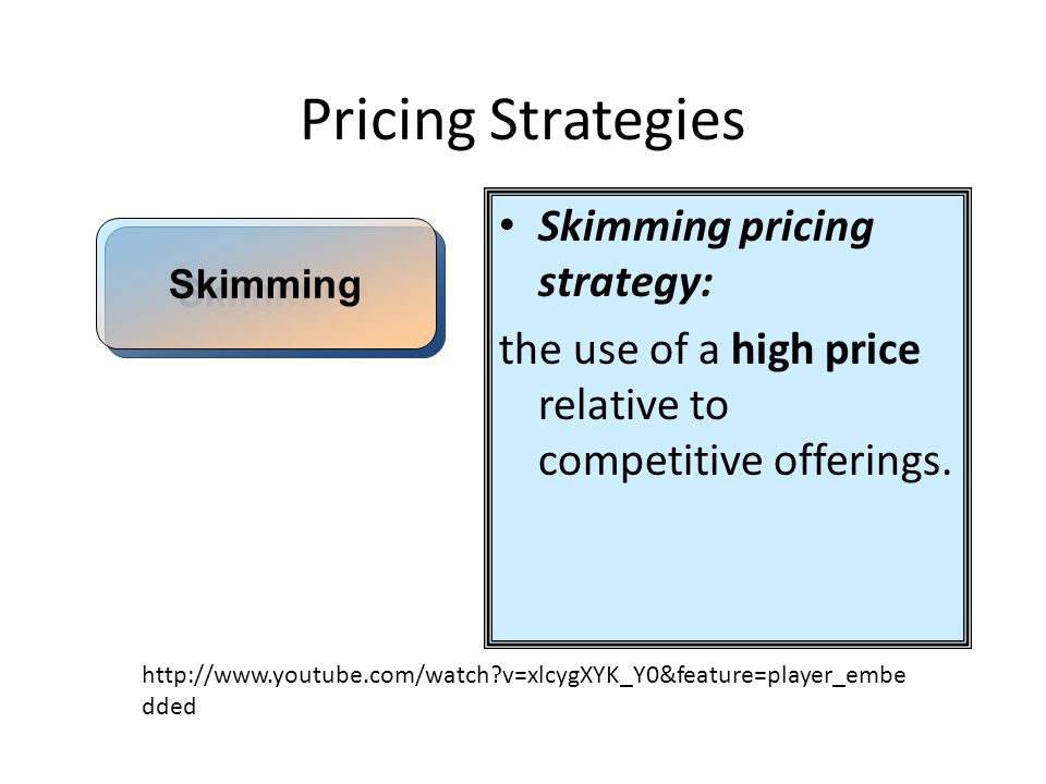 Pricing Strategies Skimming pricing strategy: the use of a high price relative to competitive offerings. Skimming http://www.youtube.com/watch?v=xlcyg