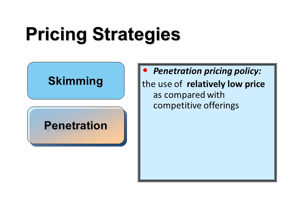 Pricing Strategies Penetration pricing policy: the use of relatively low price as compared with competitive offerings Skimming Penetration