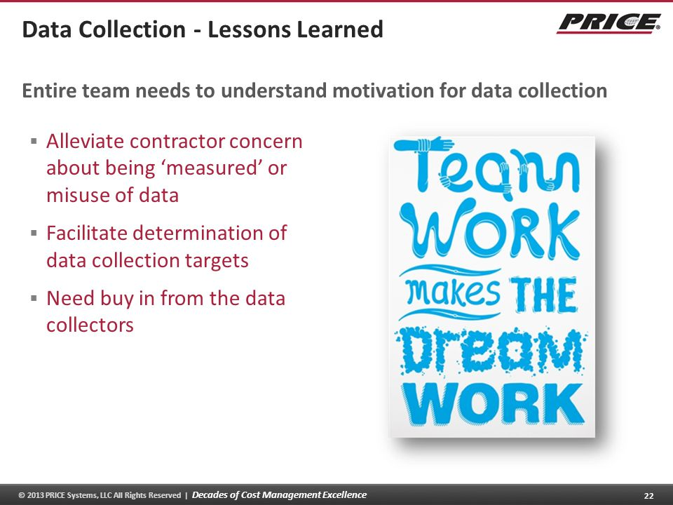 © 2013 PRICE Systems, LLC All Rights Reserved | Decades of Cost Management Excellence 22 Data Collection - Lessons Learned Alleviate contractor concern about being measured or misuse of data Facilitate determination of data collection targets Need buy in from the data collectors Entire team needs to understand motivation for data collection