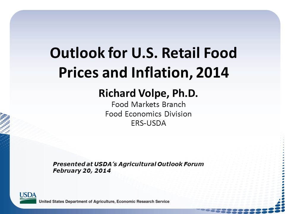 Outlook for U.S. Retail Food Prices and Inflation, 2014 Richard Volpe, Ph.D. Food Markets Branch Food Economics Division ERS-USDA Presented at USDAs A