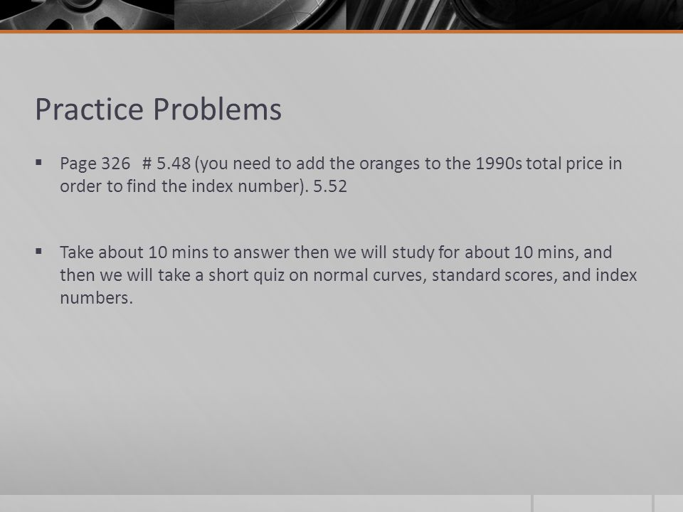 Practice Problems Page 326 # 5.48 (you need to add the oranges to the 1990s total price in order to find the index number). 5.52 Take about 10 mins to