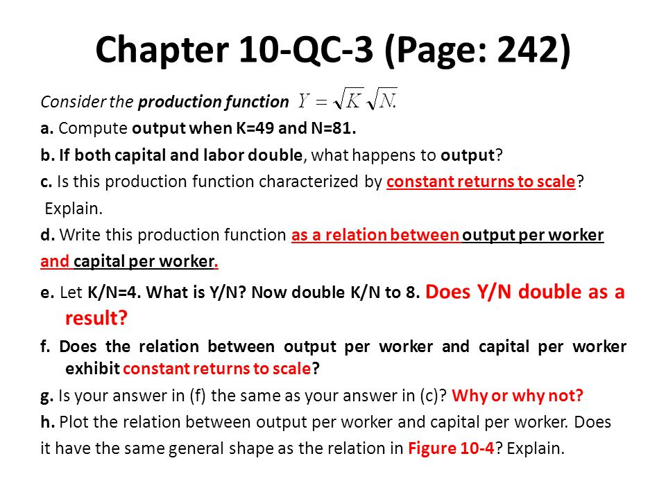 Chapter 10-QC-3 (Page: 242) Consider the production function. a. Compute output when K=49 and N=81. b. If both capital and labor double, what happens