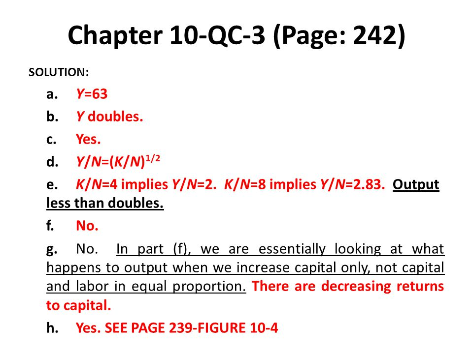 Chapter 10-QC-3 (Page: 242) SOLUTION: a.Y=63 b.Y doubles. c.Yes. d.Y/N=(K/N) 1/2 e.K/N=4 implies Y/N=2. K/N=8 implies Y/N=2.83. Output less than doubl