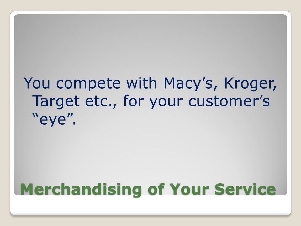Merchandising of Your Service You compete with Macys, Kroger, Target etc., for your customers eye.