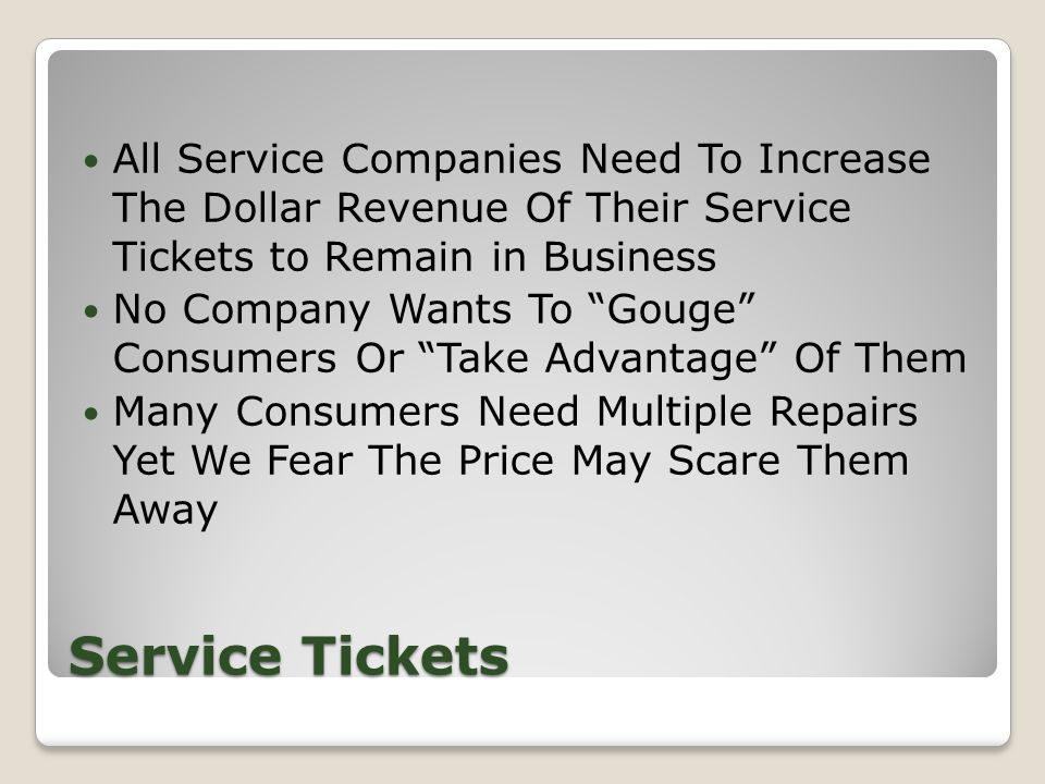 Service Tickets All Service Companies Need To Increase The Dollar Revenue Of Their Service Tickets to Remain in Business No Company Wants To Gouge Consumers Or Take Advantage Of Them Many Consumers Need Multiple Repairs Yet We Fear The Price May Scare Them Away